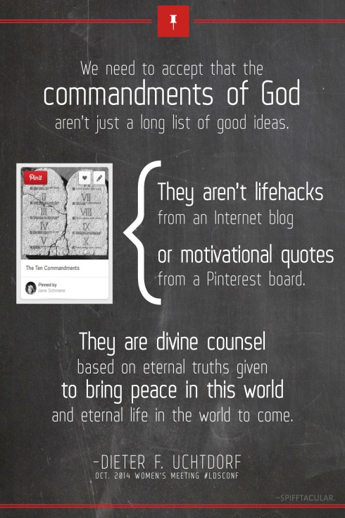 """We need to accept that the commandments of God aren't just a long list of good ideas. They aren't lifehacks from an internet blog or motivational quotes from a Pinterest board. They are divine counsel based on eternal truths given to bring peace in this world and eternal life in the world to come."" ~Dieter F. Uchtdorf, Oct. 2014 #WomensMeeting #ldsconf 
