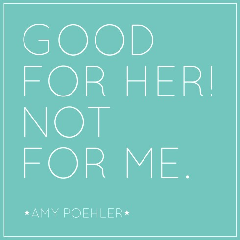 "Amy Poehler (love her!) in Yes Please: ""Good for her! Not for me. That is the motto women should constantly repeat over and over again."" 
