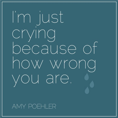 "Amy Poehler (love her!) in Yes Please: ""However, if you do start crying in an argument and someone asks why, you can always say, ""I'm just crying because of how wrong you are."" "" 
