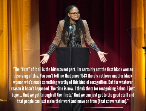 "Ava DuVernay: ""The ""first"" of it all is the bittersweet part. I'm certainly not the first black woman deserving of this. You can't tell me that since 1943 there's not been another black woman who's made something worthy of this kind of recognition. But for whatever reason it hasn't happened. The time is now. I thank them for recognizing Selma. I just hope … that we get through all the 'firsts,' that we can just get to the good stuff and that people can just make their work and move on from [that conversation]."""