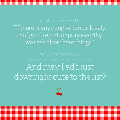 "Bonnie Oscarson on her Pinterest page: ""If there is anything virtuous, lovely, or of good report, or praiseworthy, we seek after these things."" And may I add just downright cute to the list? 